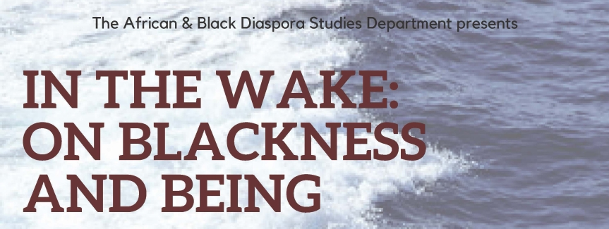 "The African & Black Diaspora Studies Department presents ""In The Wake: On Blackness and Being"""